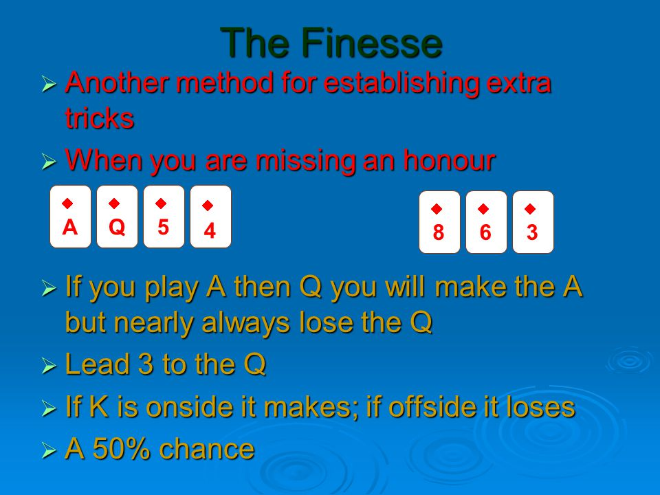 The Finesse  Another method for establishing extra tricks  When you are missing an honour  If you play A then Q you will make the A but nearly always lose the Q  Lead 3 to the Q  If K is onside it makes; if offside it loses  A 50% chance AA QQ 55 44 88 66 33