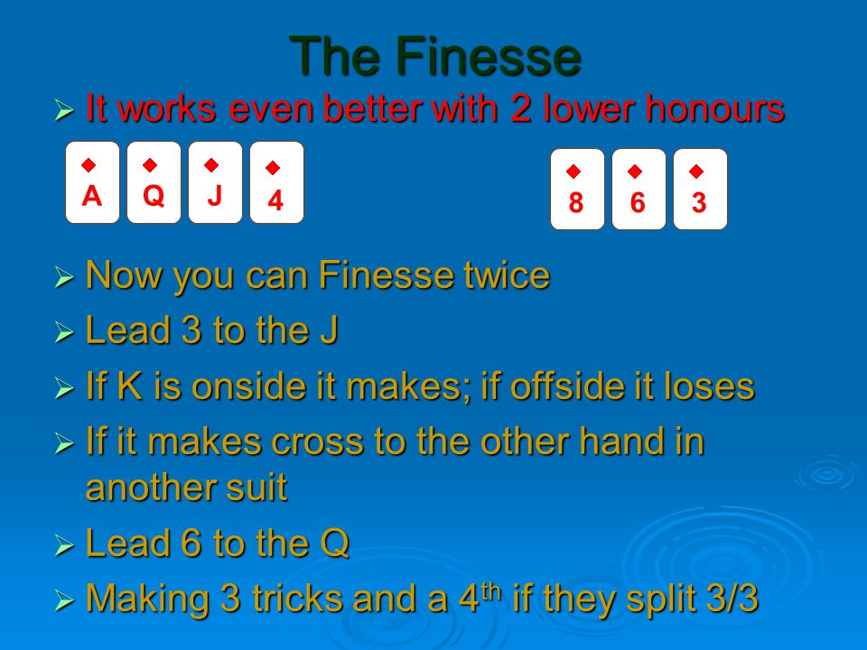 The Finesse  It works even better with 2 lower honours  Now you can Finesse twice  Lead 3 to the J  If K is onside it makes; if offside it loses  If it makes cross to the other hand in another suit  Lead 6 to the Q  Making 3 tricks and a 4 th if they split 3/3 AA QQ JJ 44 88 66 33