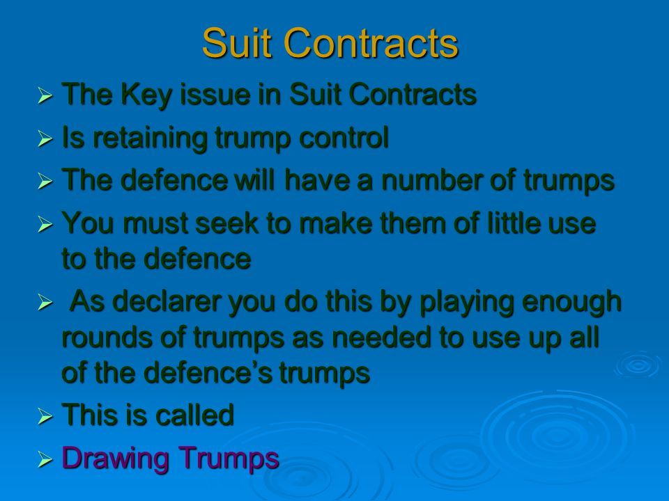 Suit Contracts  The Key issue in Suit Contracts  Is retaining trump control  The defence will have a number of trumps  You must seek to make them of little use to the defence  As declarer you do this by playing enough rounds of trumps as needed to use up all of the defence's trumps  This is called  Drawing Trumps