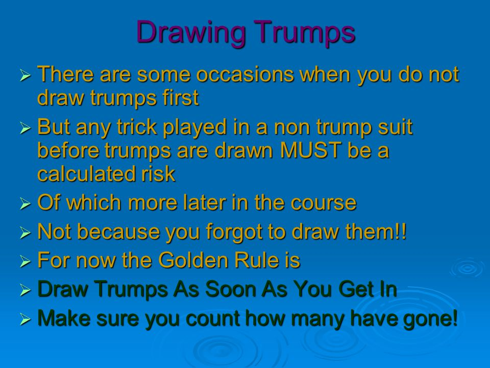 Drawing Trumps  There are some occasions when you do not draw trumps first  But any trick played in a non trump suit before trumps are drawn MUST be a calculated risk  Of which more later in the course  Not because you forgot to draw them!.