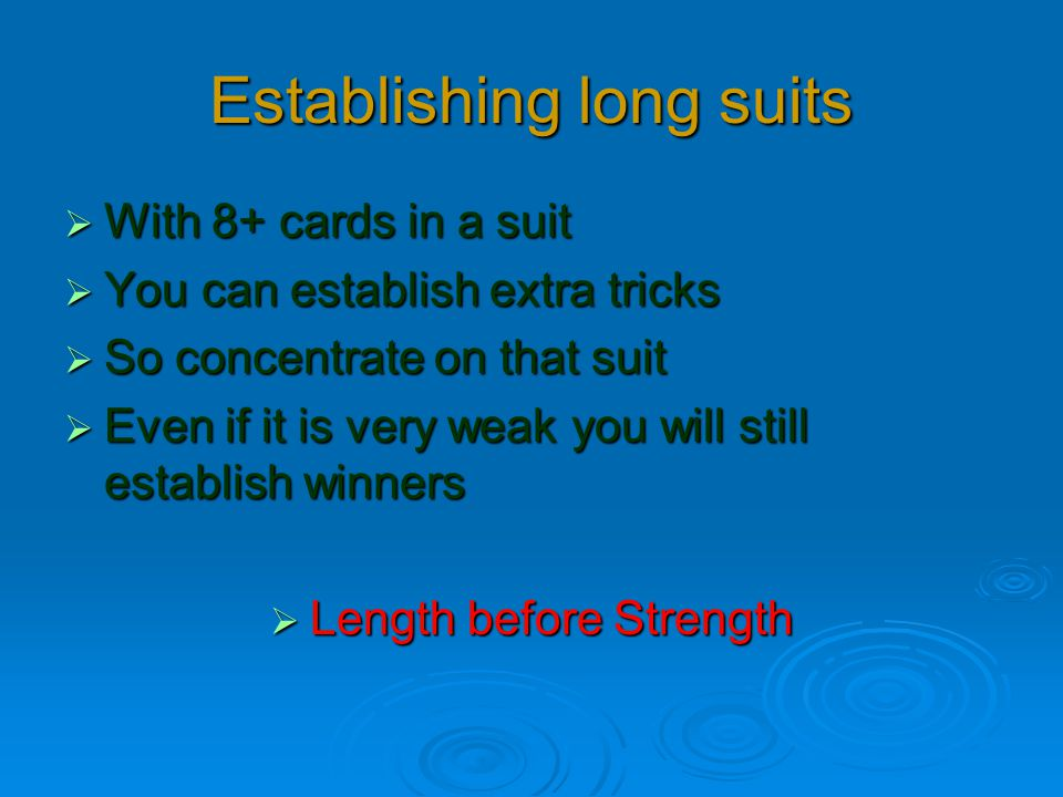 Establishing long suits  With 8+ cards in a suit  You can establish extra tricks  So concentrate on that suit  Even if it is very weak you will still establish winners  Length before Strength