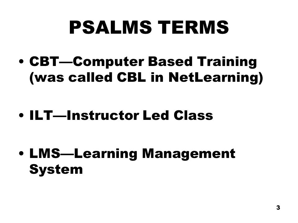 3 PSALMS TERMS CBT—Computer Based Training (was called CBL in NetLearning) ILT—Instructor Led Class LMS—Learning Management System