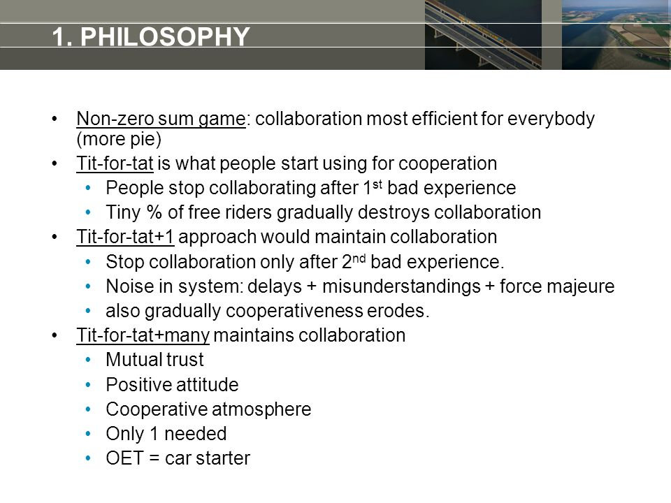 Non-zero sum game: collaboration most efficient for everybody (more pie) Tit-for-tat is what people start using for cooperation People stop collaborating after 1 st bad experience Tiny % of free riders gradually destroys collaboration Tit-for-tat+1 approach would maintain collaboration Stop collaboration only after 2 nd bad experience.