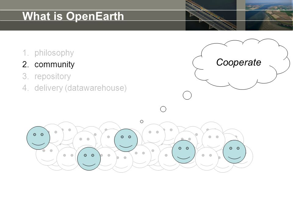 What is OpenEarth 1.philosophy 2.community 3.repository 4.delivery (datawarehouse) Cooperate