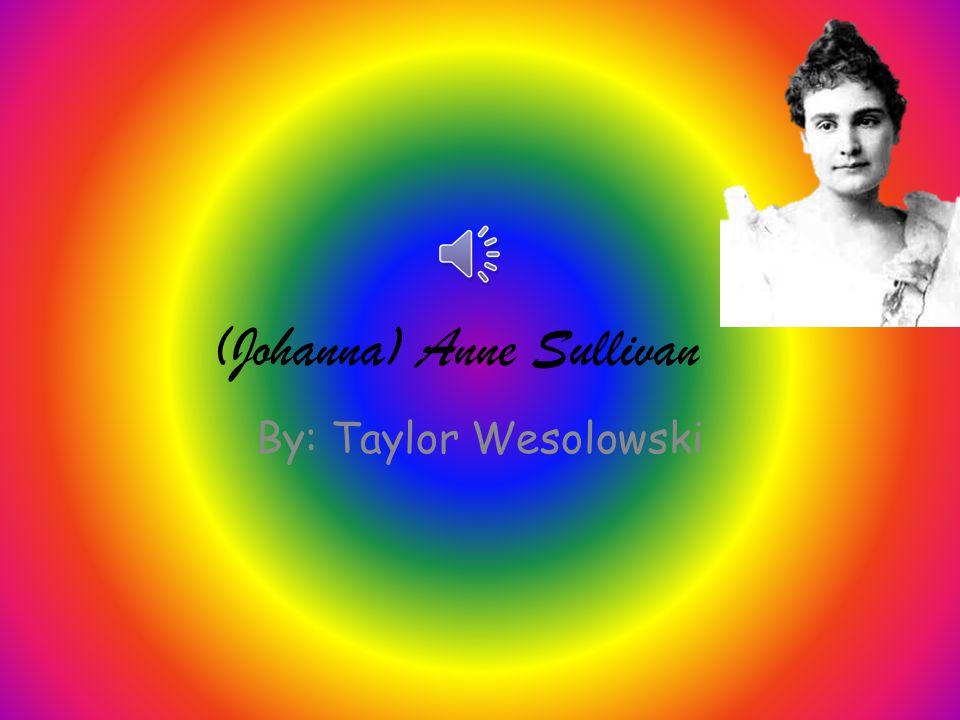 (Johanna) Anne Sullivan By: Taylor Wesolowski