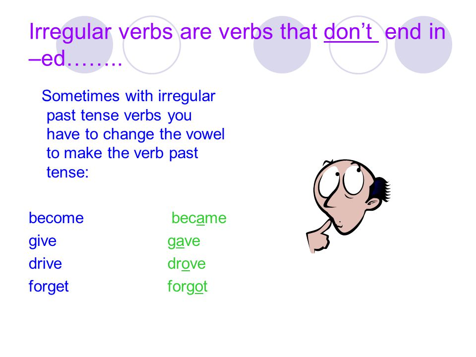 Irregular verbs are verbs that don't end in –ed…….. Sometimes with irregular past tense verbs you have to change the vowel to make the verb past tense