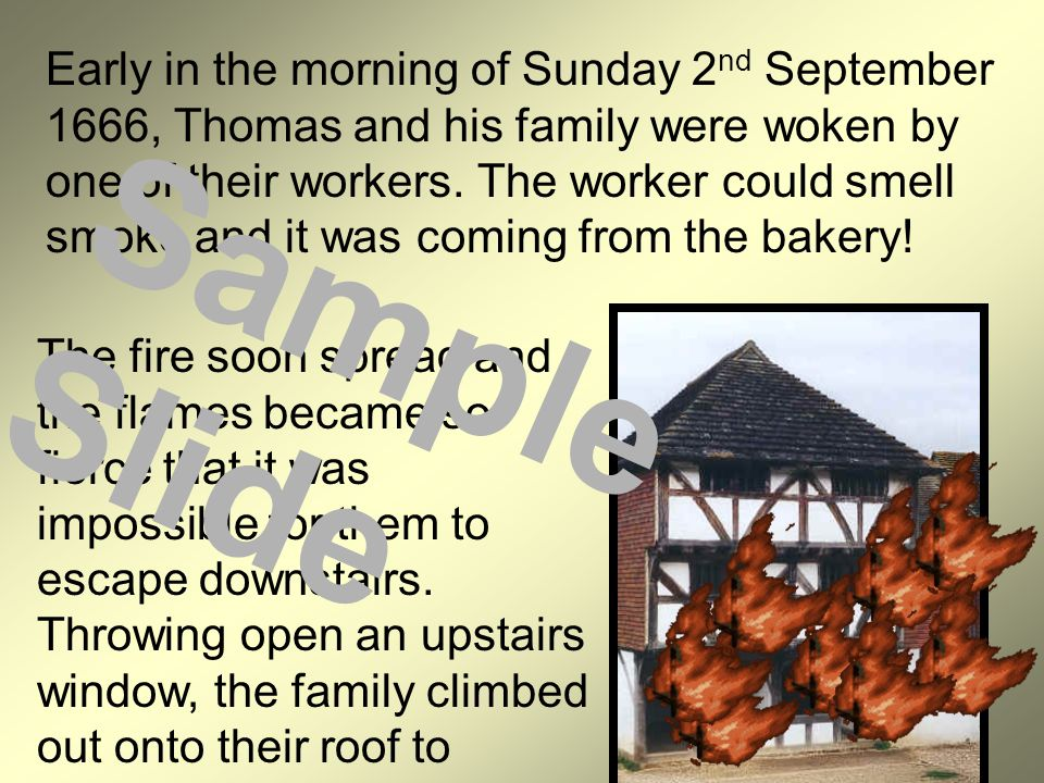 Early in the morning of Sunday 2 nd September 1666, Thomas and his family were woken by one of their workers. The worker could smell smoke and it was