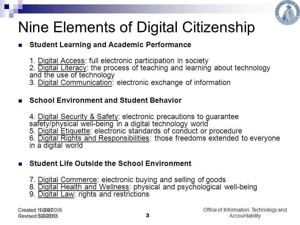 Office of Information, Technology and Accountability 3 Created 10/29/2006 Revised 6/2/2010 3 Created 1-9-07 Revised 5/9/2015 Nine Elements of Digital Citizenship Student Learning and Academic Performance 1.