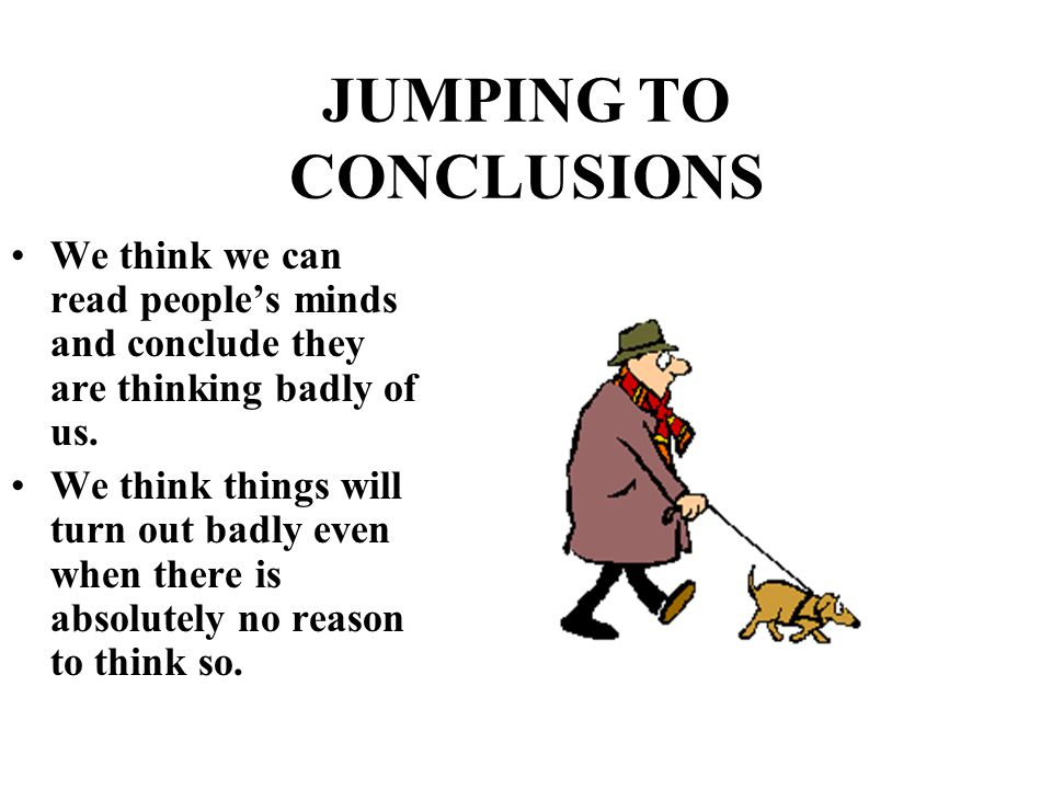 JUMPING TO CONCLUSIONS We think we can read people's minds and conclude they are thinking badly of us. We think things will turn out badly even when t