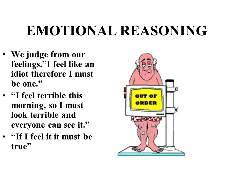 "EMOTIONAL REASONING We judge from our feelings.""I feel like an idiot therefore I must be one."" ""I feel terrible this morning, so I must look terrible"