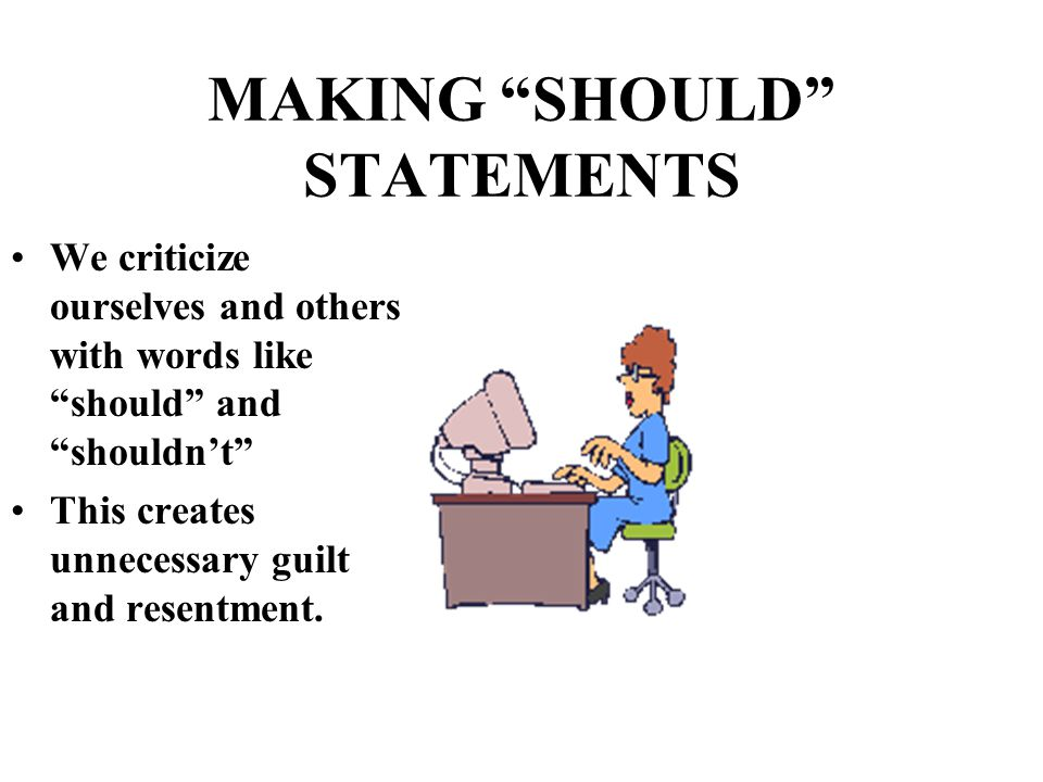 "MAKING ""SHOULD"" STATEMENTS We criticize ourselves and others with words like ""should"" and ""shouldn't"" This creates unnecessary guilt and resentment."