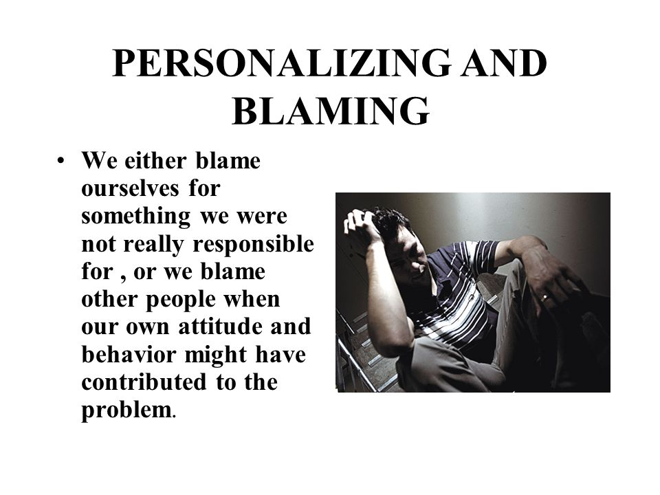 PERSONALIZING AND BLAMING We either blame ourselves for something we were not really responsible for, or we blame other people when our own attitude a