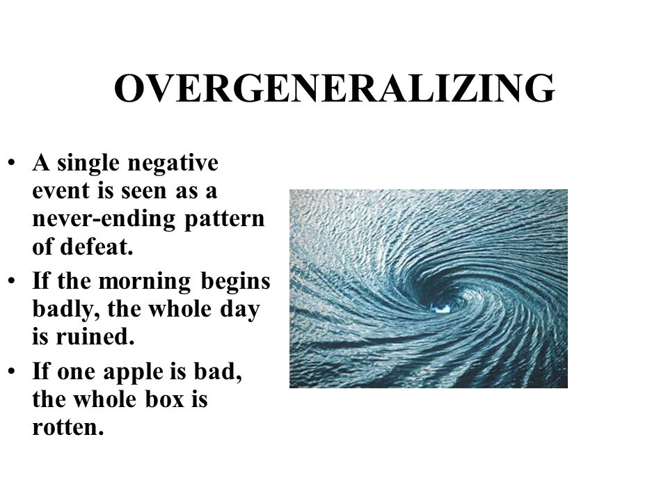 OVERGENERALIZING A single negative event is seen as a never-ending pattern of defeat. If the morning begins badly, the whole day is ruined. If one app