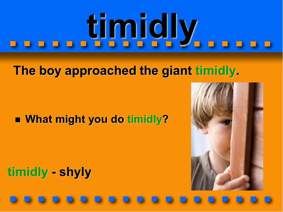 timidly The boy approached the giant timidly. The boy approached the giant timidly. timidly - shyly What might you do timidly? What might you do timid