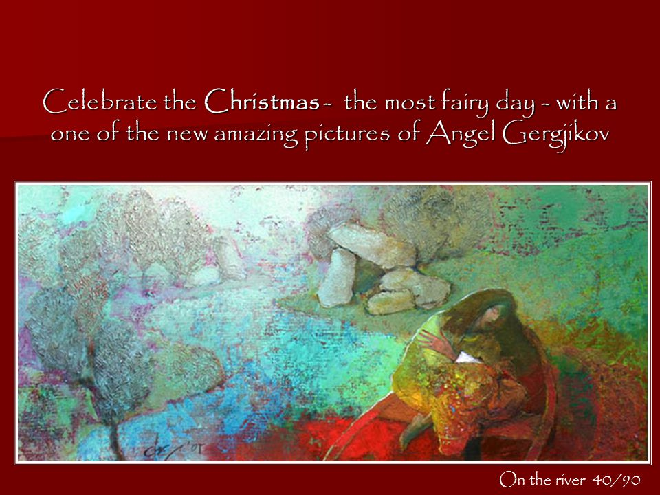 Celebrate the Christmas - the most fairy day - with a one of the new amazing pictures of Angel Gergjikov On the river 40/90