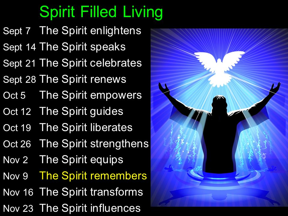 Spirit Filled Living Sept 7 The Spirit enlightens John 16:5-15 Sept 14 The Spirit speaks 1 Corinthians 2 Sept 21 The Spirit celebrates Luke 15:11-32 Sept 28 The Spirit renews John 3:1-8 Oct 5 The Spirit empowers Acts 6:1-15;7:54-60 Oct 12 The Spirit guides Acts 16:1-15 Oct 19 The Spirit liberates Romans 8:1-27 Oct 26 The Spirit strengthens Ephesians 6:10-18 Nov 2 The Spirit equips 1 Corinthians 12 Nov 9 The Spirit remembers Matthew 16:1-19 Nov 16 The Spirit transforms Galatians 5:13-26 Nov 23 The Spirit influences Ephesians 5:15-21