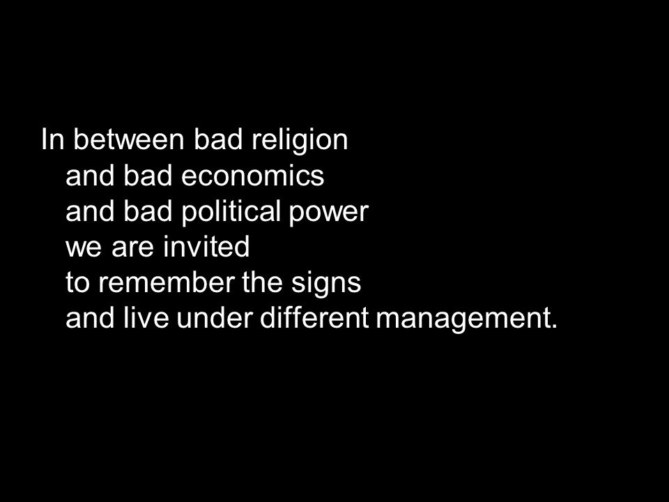 In between bad religion and bad economics and bad political power we are invited to remember the signs and live under different management.