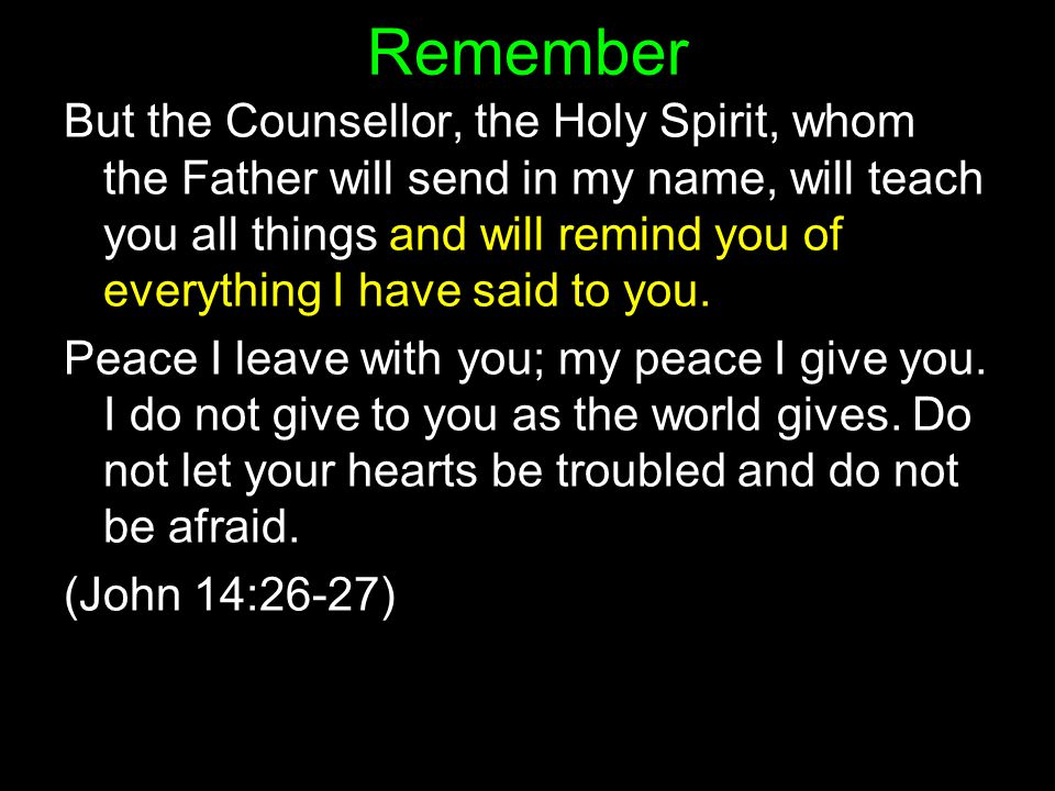 But the Counsellor, the Holy Spirit, whom the Father will send in my name, will teach you all things and will remind you of everything I have said to you.