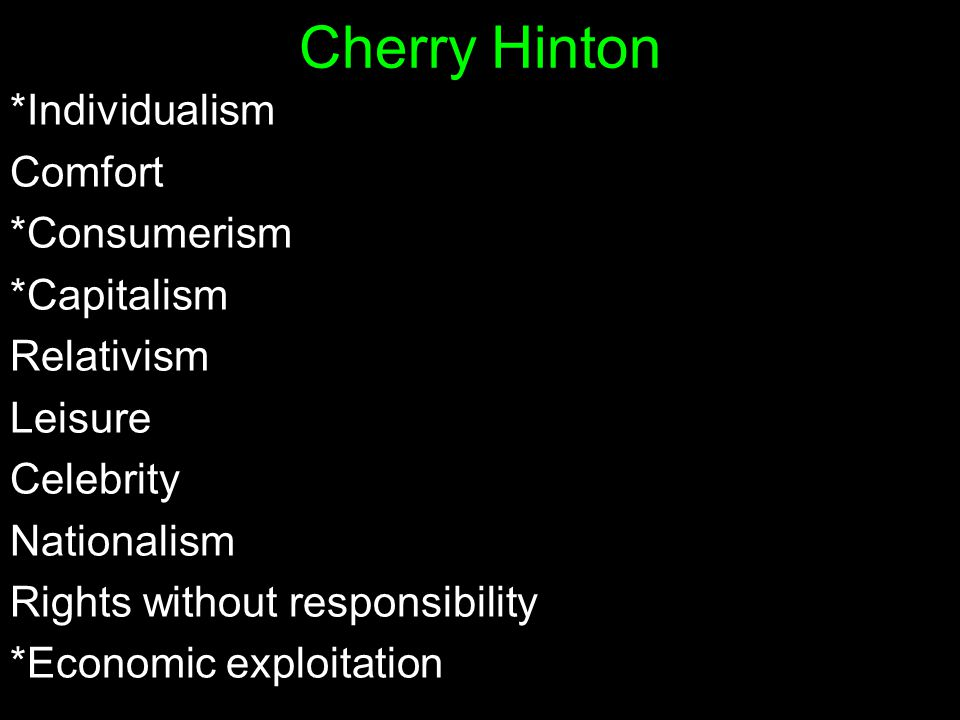 *Individualism Comfort *Consumerism *Capitalism Relativism Leisure Celebrity Nationalism Rights without responsibility *Economic exploitation Cherry Hinton