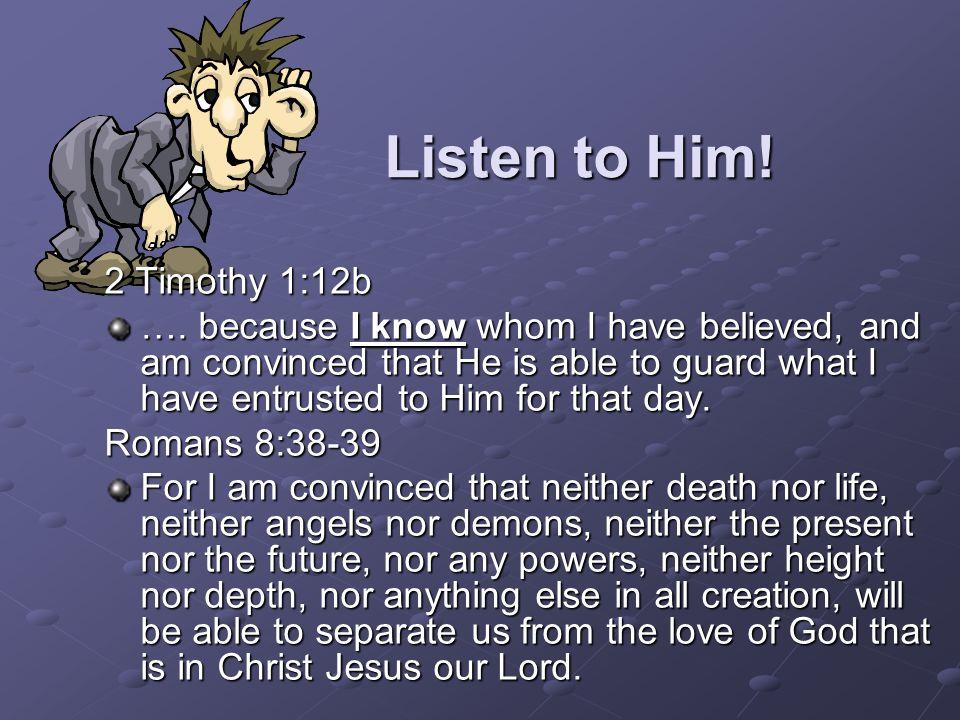 Listen to Him. 2 Timothy 1:12b ….