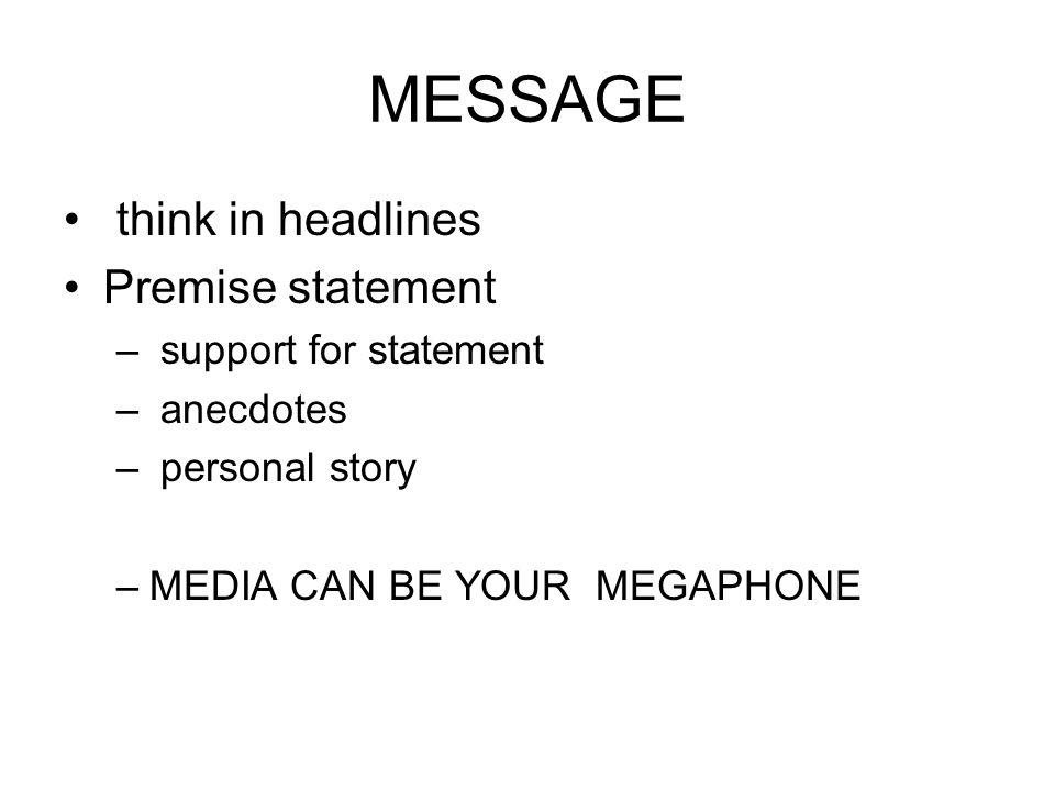 MESSAGE think in headlines Premise statement – support for statement – anecdotes – personal story –MEDIA CAN BE YOUR MEGAPHONE