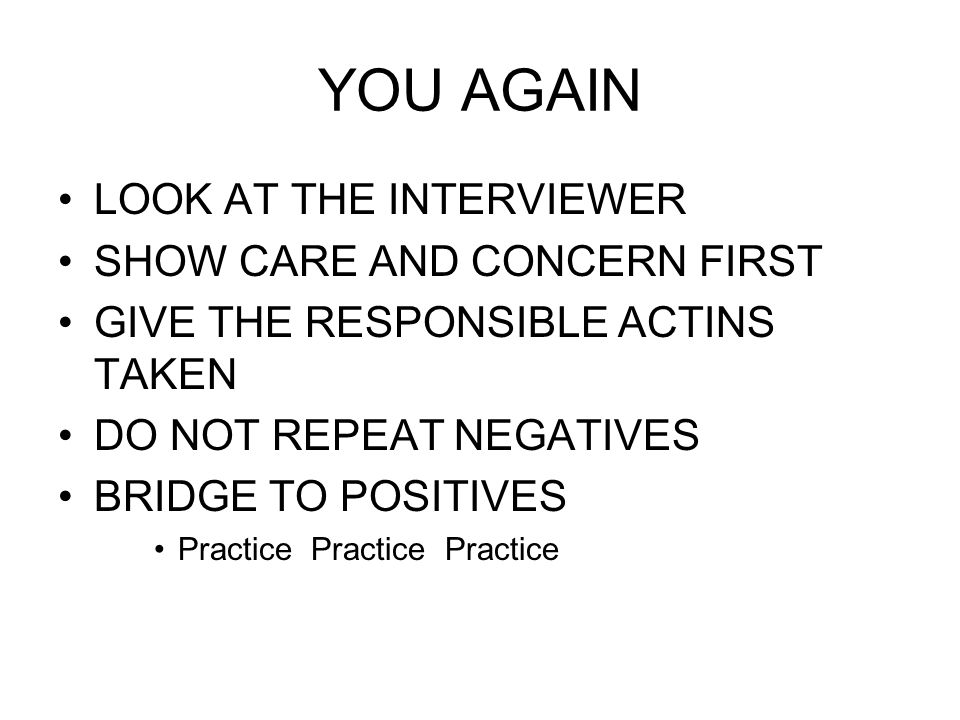 YOU AGAIN LOOK AT THE INTERVIEWER SHOW CARE AND CONCERN FIRST GIVE THE RESPONSIBLE ACTINS TAKEN DO NOT REPEAT NEGATIVES BRIDGE TO POSITIVES Practice Practice Practice