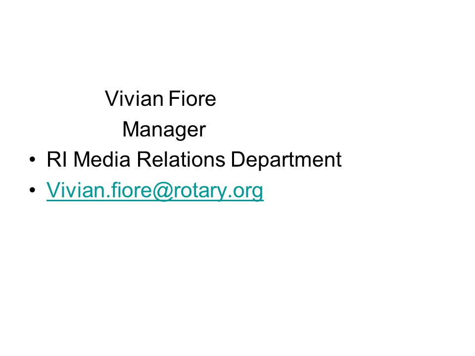 Vivian Fiore Manager RI Media Relations Department Vivian.fiore@rotary.org