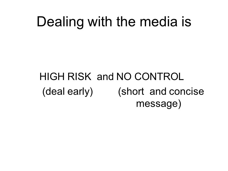 Dealing with the media is HIGH RISK and NO CONTROL (deal early) (short and concise message)