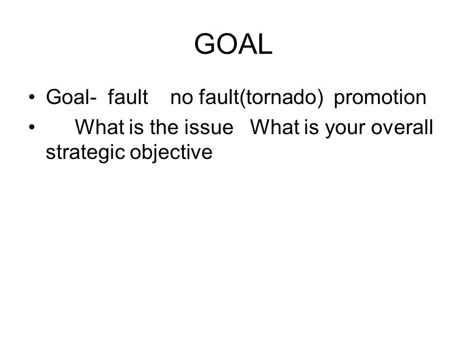 Goal- fault no fault(tornado) promotion What is the issue What is your overall strategic objective