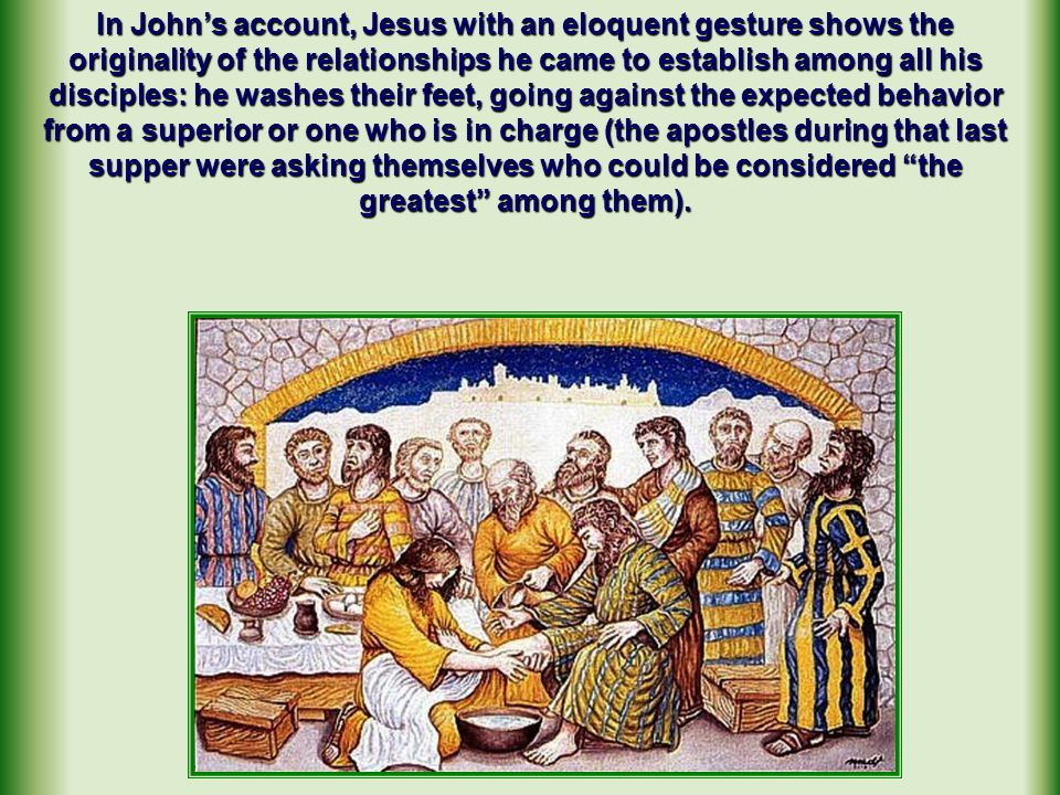 In John's account, Jesus with an eloquent gesture shows the originality of the relationships he came to establish among all his disciples: he washes their feet, going against the expected behavior from a superior or one who is in charge (the apostles during that last supper were asking themselves who could be considered the greatest among them).