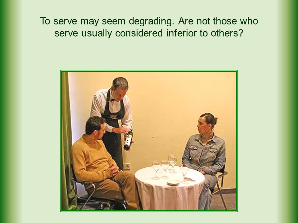 To serve may seem degrading. Are not those who serve usually considered inferior to others?