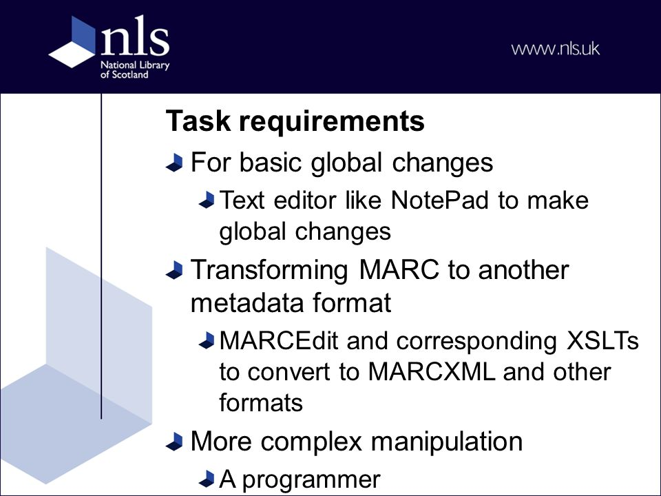 Task requirements For basic global changes Text editor like NotePad to make global changes Transforming MARC to another metadata format MARCEdit and corresponding XSLTs to convert to MARCXML and other formats More complex manipulation A programmer