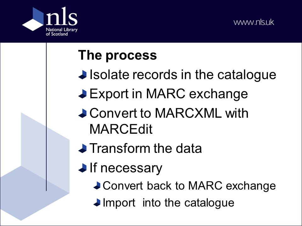 The process Isolate records in the catalogue Export in MARC exchange Convert to MARCXML with MARCEdit Transform the data If necessary Convert back to MARC exchange Import into the catalogue