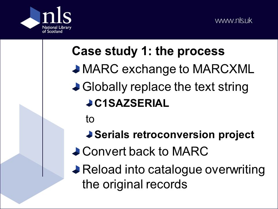 Case study 1: the process MARC exchange to MARCXML Globally replace the text string C1SAZSERIAL to Serials retroconversion project Convert back to MARC Reload into catalogue overwriting the original records