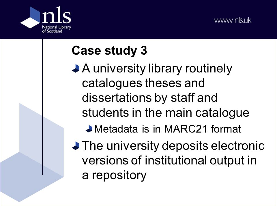 Case study 3 A university library routinely catalogues theses and dissertations by staff and students in the main catalogue Metadata is in MARC21 format The university deposits electronic versions of institutional output in a repository