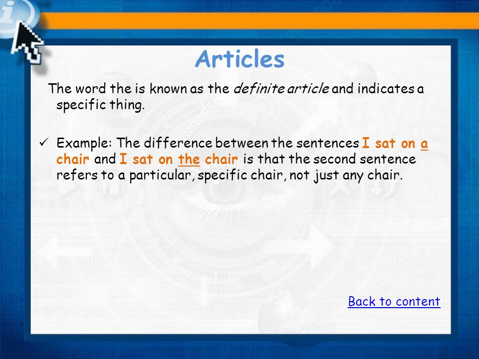 Articles The word the is known as the definite article and indicates a specific thing.