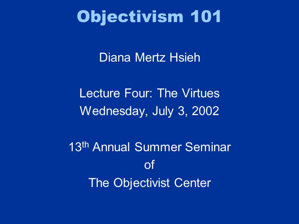 Objectivism 101 Schedule 1.SundayPhilosophy 2.MondayReality and Reason 3.TuesdayLife and Happiness 4.WednesdayThe Virtues 5.ThursdayIndividual Rights 6.FridaySpiritual Fuel