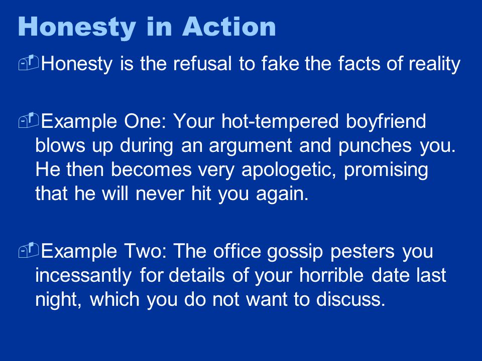 Honesty in Action  Honesty is the refusal to fake the facts of reality  Example One: Your hot-tempered boyfriend blows up during an argument and pun