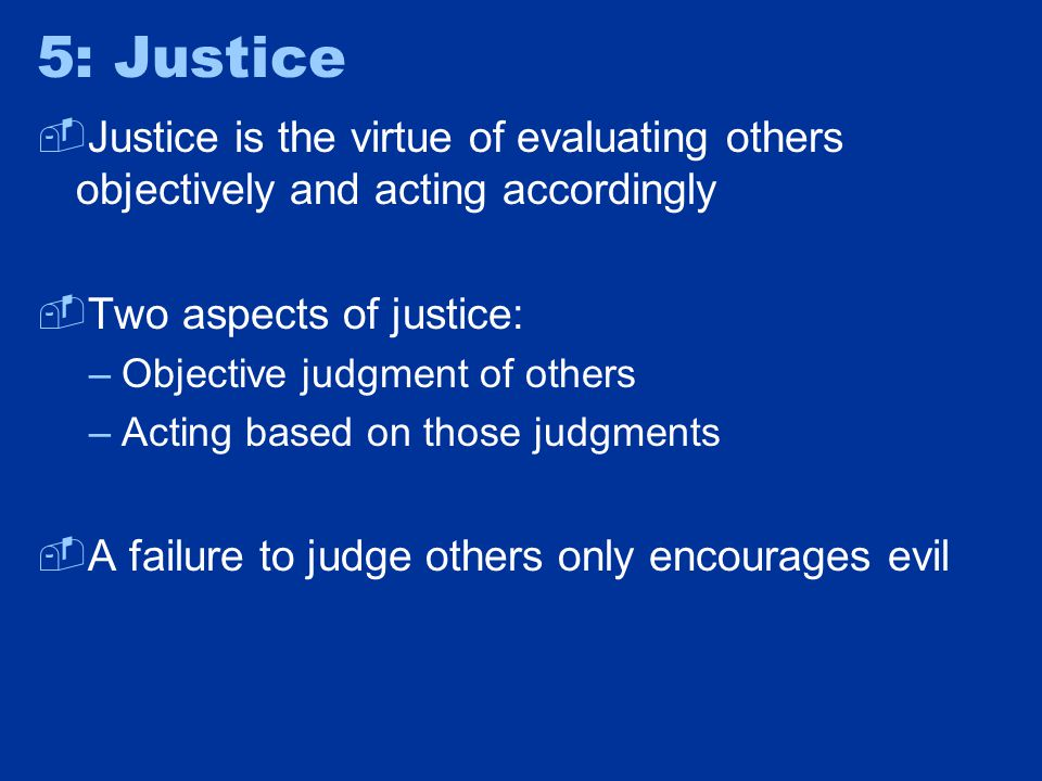 5: Justice  Justice is the virtue of evaluating others objectively and acting accordingly  Two aspects of justice: –Objective judgment of others –Ac