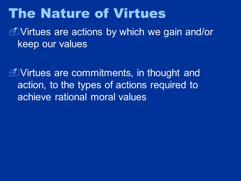The Nature of Virtues  Virtues are actions by which we gain and/or keep our values  Virtues are commitments, in thought and action, to the types of