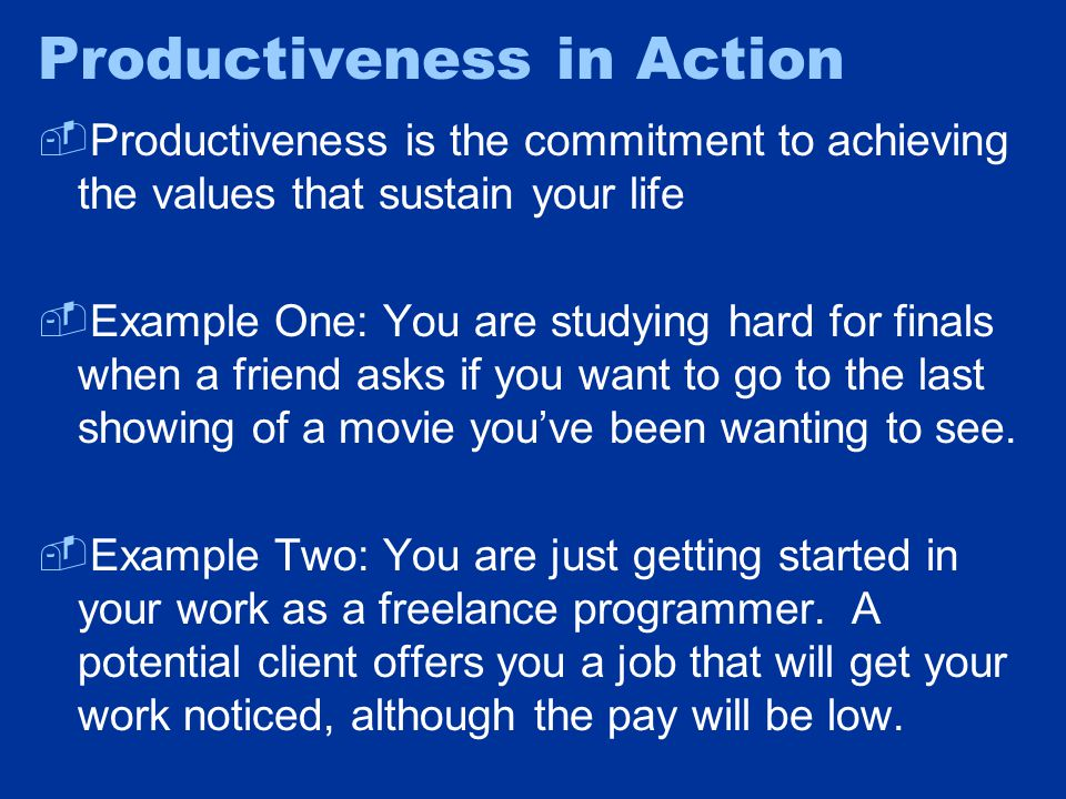 Productiveness in Action  Productiveness is the commitment to achieving the values that sustain your life  Example One: You are studying hard for fi