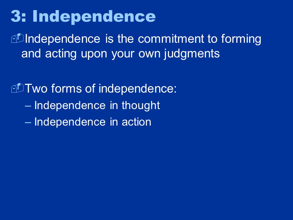 Independence in Action  Independence is the commitment to forming and acting upon your own judgments and living by your own mind  Example One: Two of your friends are urging you to break up with your new boyfriend, but only offer vague reasons.
