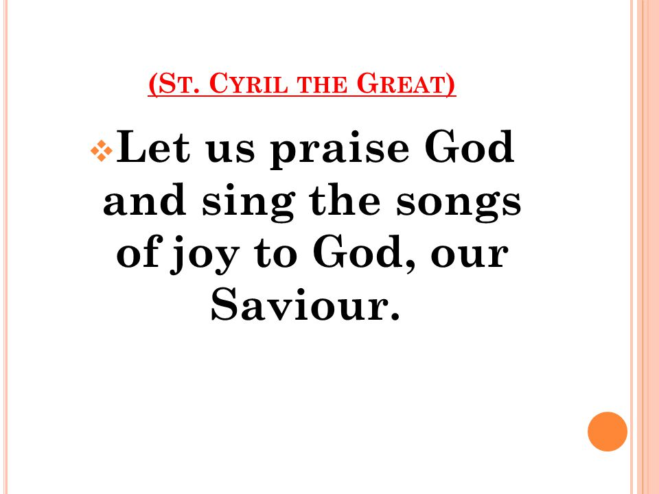 (S T. C YRIL THE G REAT )  Let us praise God and sing the songs of joy to God, our Saviour.