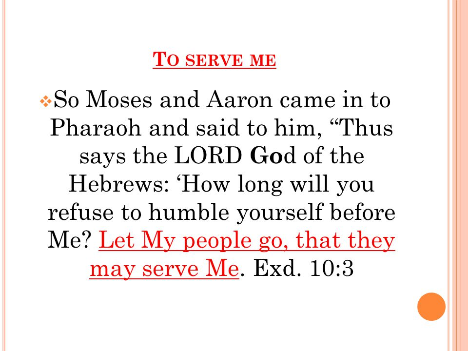 T O SERVE ME  So Moses and Aaron came in to Pharaoh and said to him, Thus says the LORD Go d of the Hebrews: 'How long will you refuse to humble yourself before Me.