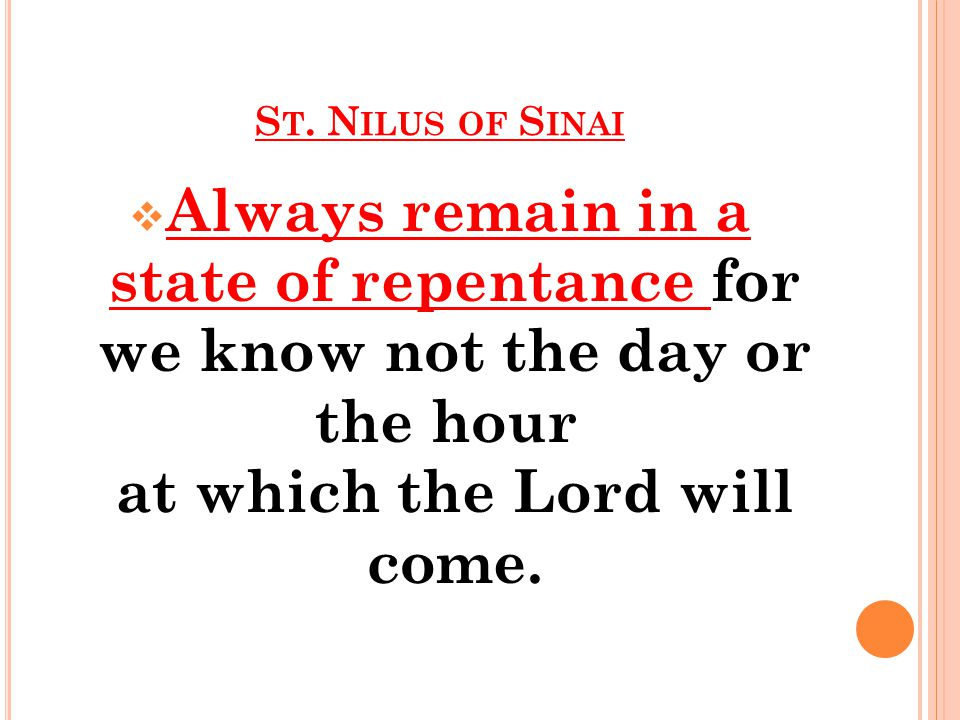 S T. N ILUS OF S INAI  Always remain in a state of repentance for we know not the day or the hour at which the Lord will come.