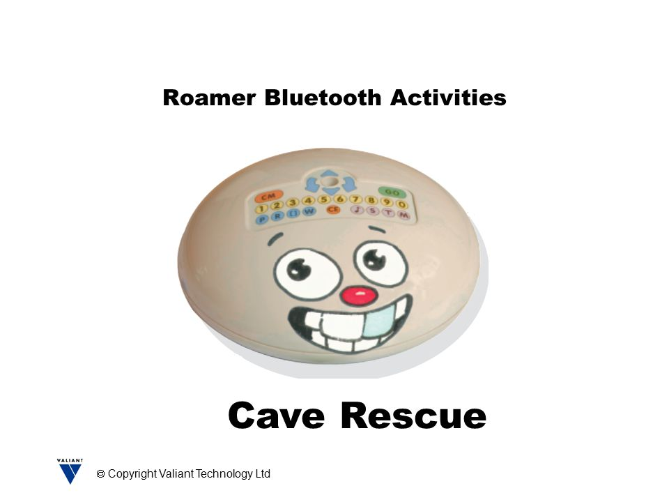  Copyright Valiant Technology Ltd Roamer Bluetooth Activities Cave Rescue