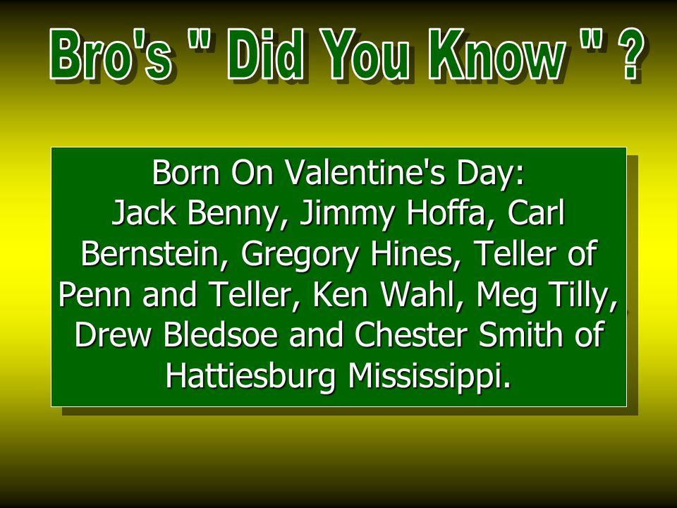 Born On Valentine s Day: Jack Benny, Jimmy Hoffa, Carl Bernstein, Gregory Hines, Teller of Penn and Teller, Ken Wahl, Meg Tilly, Drew Bledsoe and Chester Smith of Hattiesburg Mississippi.