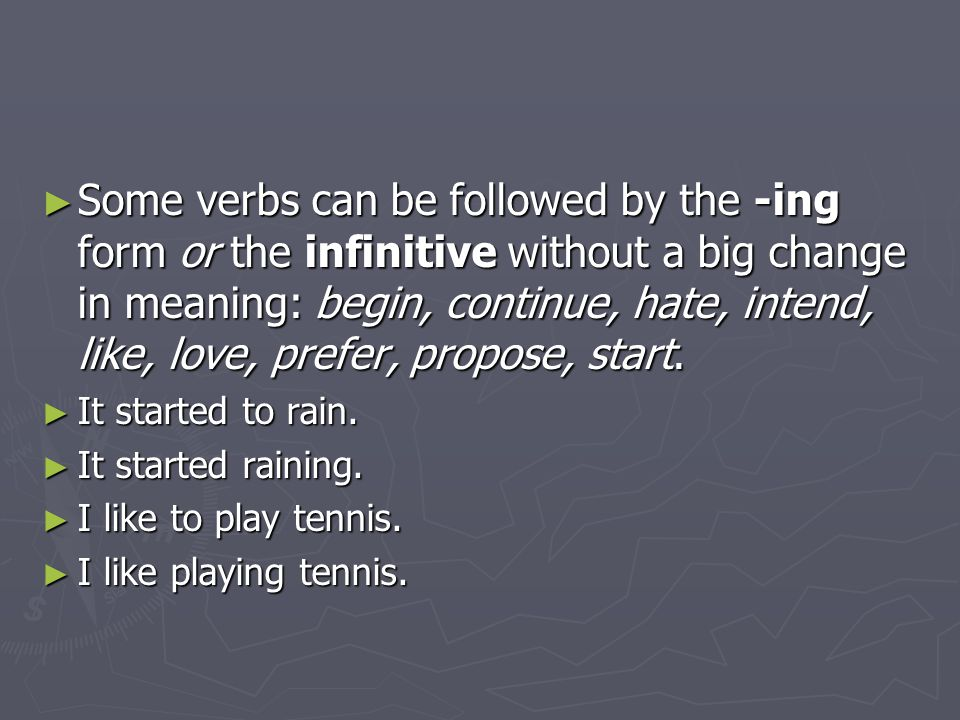 ► Some verbs can be followed by the -ing form or the infinitive without a big change in meaning: begin, continue, hate, intend, like, love, prefer, pr