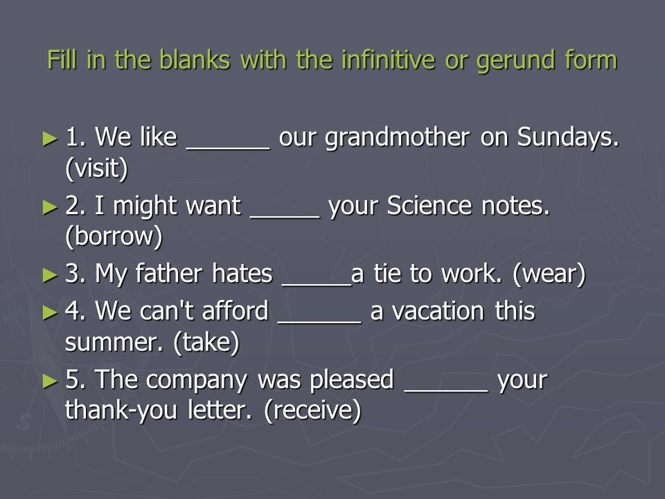 Fill in the blanks with the infinitive or gerund form ► 1. We like ______ our grandmother on Sundays. (visit) ► 2. I might want _____ your Science not
