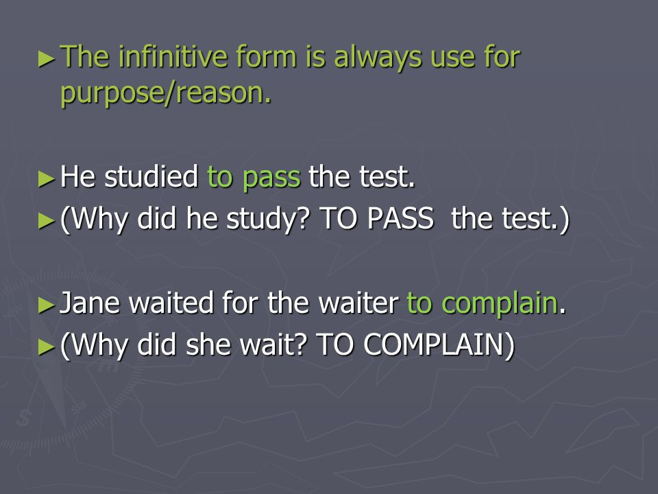 ► The infinitive form is always use for purpose/reason. ► He studied to pass the test. ► (Why did he study? TO PASS the test.) ► Jane waited for the w